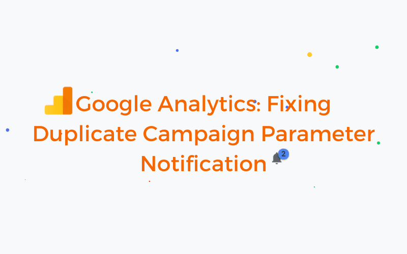 Google Analytics_ Fixing Duplicate Campaign Parameter Notification