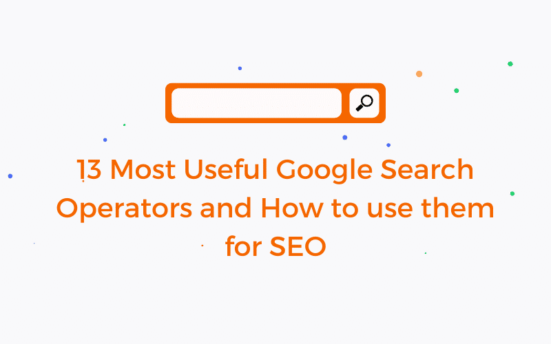 13 Most Useful Google Search Operators and How to use them for SEO